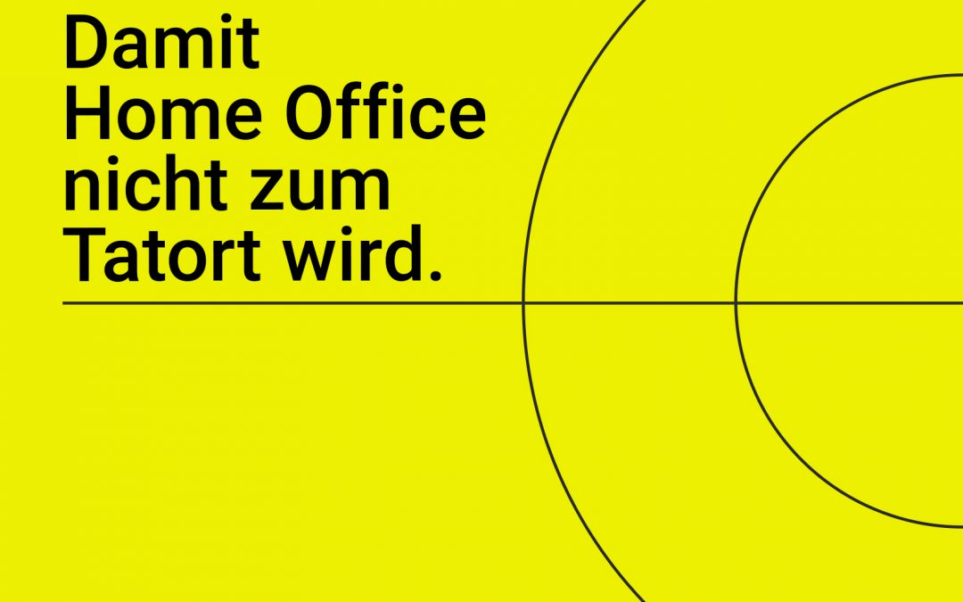 Damit Ihr Home Office nicht zum Tatort wird.